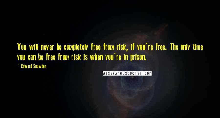 Edward Snowden quotes: You will never be completely free from risk, if you're free. The only time you can be free from risk is when you're in prison.