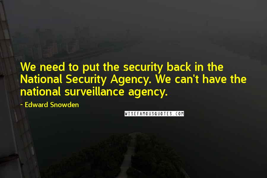 Edward Snowden quotes: We need to put the security back in the National Security Agency. We can't have the national surveillance agency.
