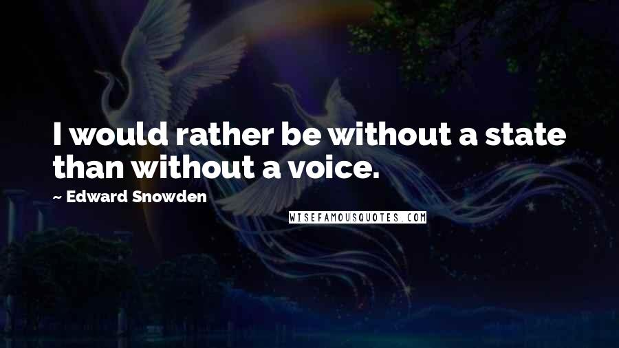 Edward Snowden quotes: I would rather be without a state than without a voice.