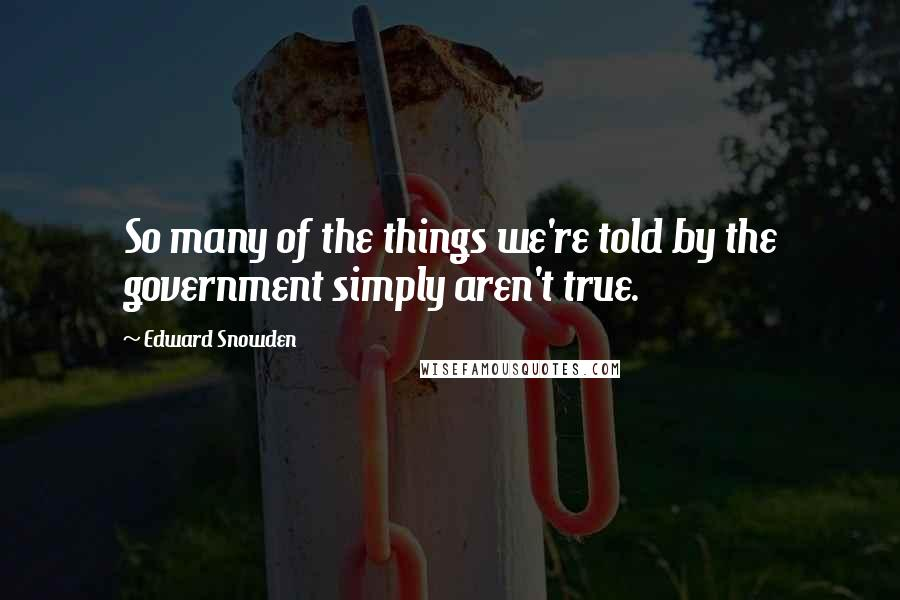 Edward Snowden quotes: So many of the things we're told by the government simply aren't true.