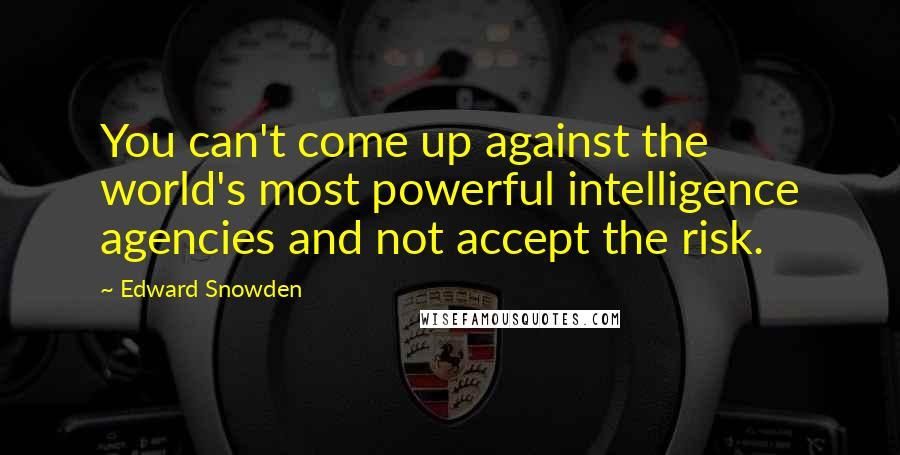 Edward Snowden quotes: You can't come up against the world's most powerful intelligence agencies and not accept the risk.