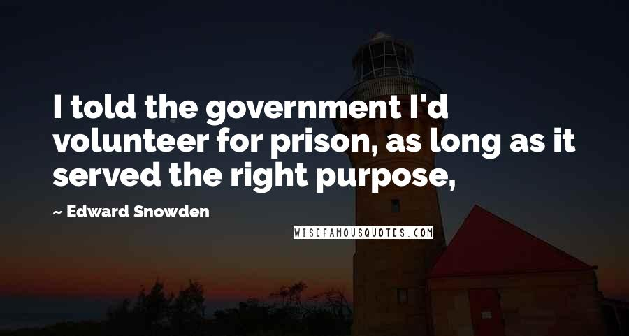 Edward Snowden quotes: I told the government I'd volunteer for prison, as long as it served the right purpose,