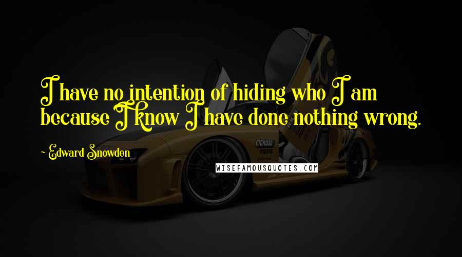 Edward Snowden quotes: I have no intention of hiding who I am because I know I have done nothing wrong.