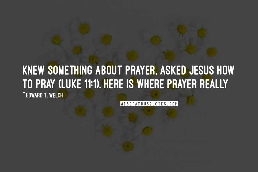 Edward T. Welch quotes: Knew something about prayer, asked Jesus how to pray (Luke 11:1). Here is where prayer really