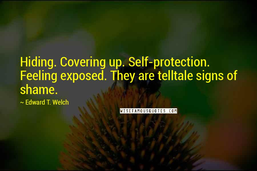 Edward T. Welch quotes: Hiding. Covering up. Self-protection. Feeling exposed. They are telltale signs of shame.