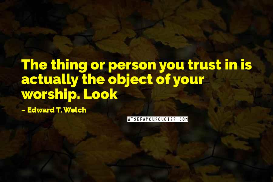 Edward T. Welch quotes: The thing or person you trust in is actually the object of your worship. Look
