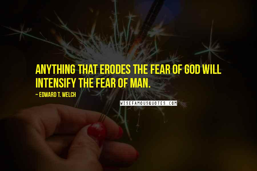 Edward T. Welch quotes: Anything that erodes the fear of God will intensify the fear of man.