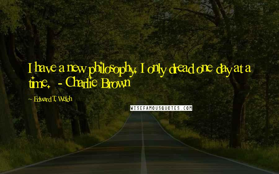 Edward T. Welch quotes: I have a new philosophy. I only dread one day at a time. - Charlie Brown
