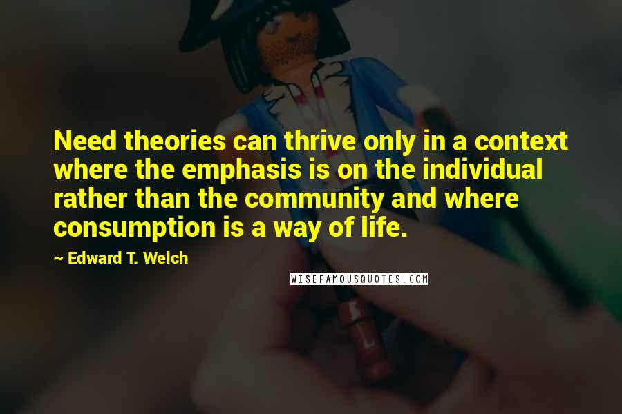 Edward T. Welch quotes: Need theories can thrive only in a context where the emphasis is on the individual rather than the community and where consumption is a way of life.