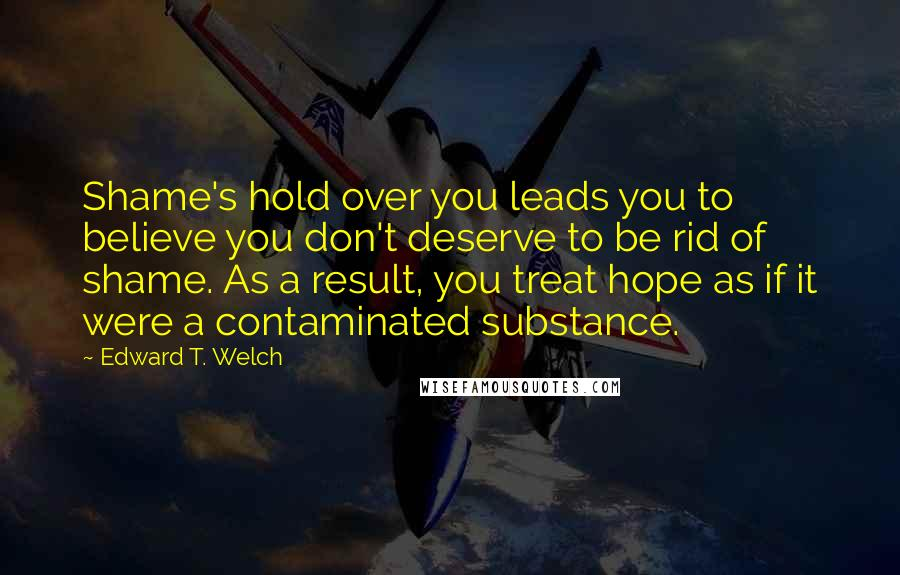 Edward T. Welch quotes: Shame's hold over you leads you to believe you don't deserve to be rid of shame. As a result, you treat hope as if it were a contaminated substance.