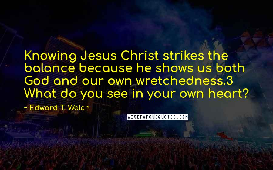 Edward T. Welch quotes: Knowing Jesus Christ strikes the balance because he shows us both God and our own wretchedness.3 What do you see in your own heart?