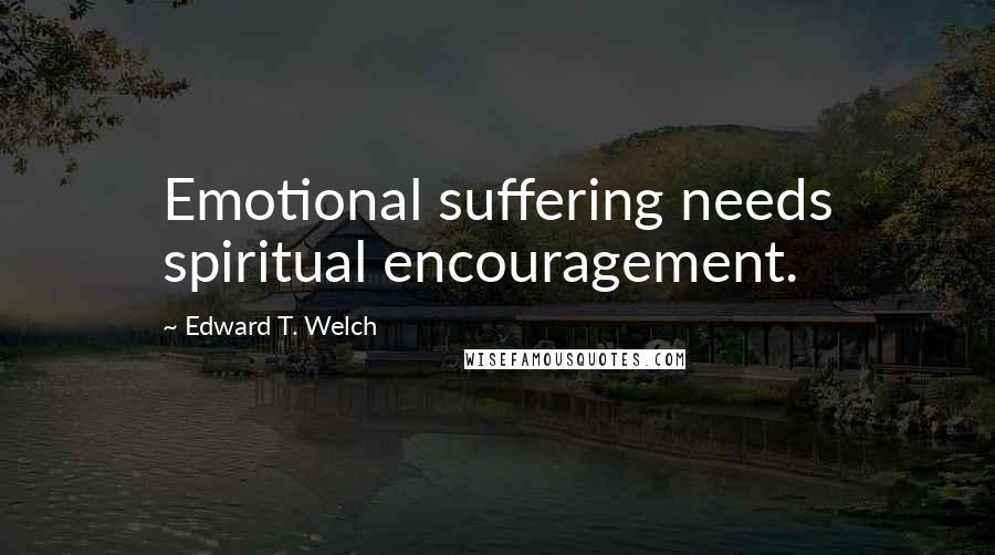 Edward T. Welch quotes: Emotional suffering needs spiritual encouragement.