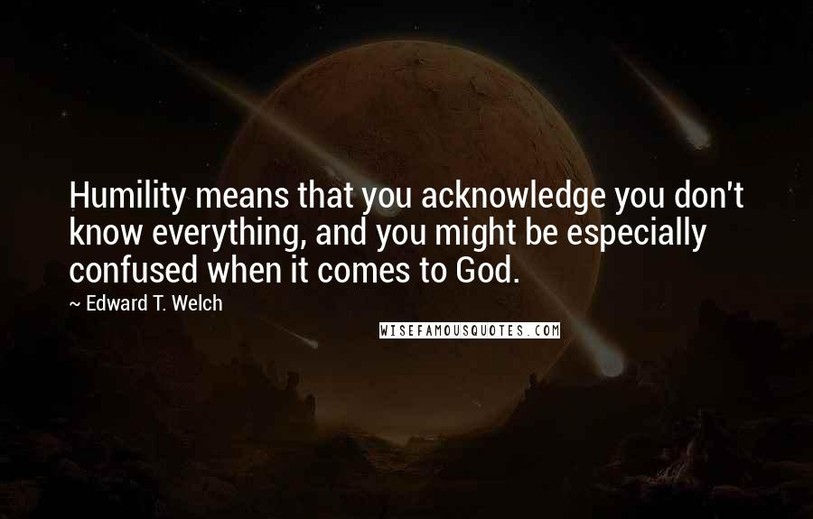 Edward T. Welch quotes: Humility means that you acknowledge you don't know everything, and you might be especially confused when it comes to God.