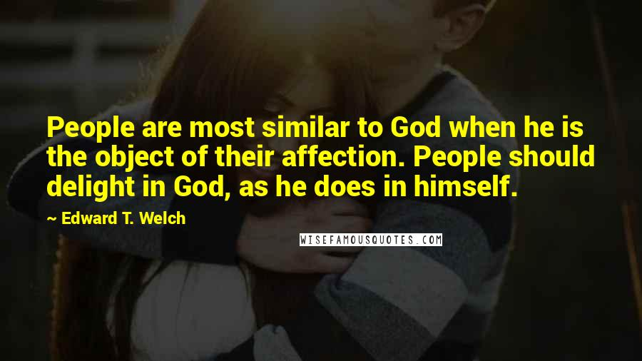 Edward T. Welch quotes: People are most similar to God when he is the object of their affection. People should delight in God, as he does in himself.