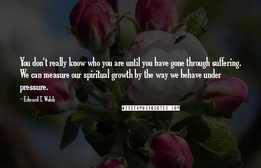 Edward T. Welch quotes: You don't really know who you are until you have gone through suffering. We can measure our spiritual growth by the way we behave under pressure.