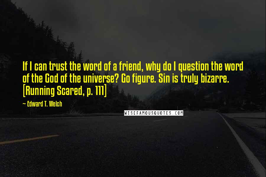 Edward T. Welch quotes: If I can trust the word of a friend, why do I question the word of the God of the universe? Go figure. Sin is truly bizarre. [Running Scared, p.