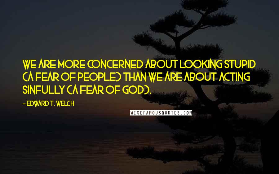 Edward T. Welch quotes: We are more concerned about looking stupid (a fear of people) than we are about acting sinfully (a fear of God).