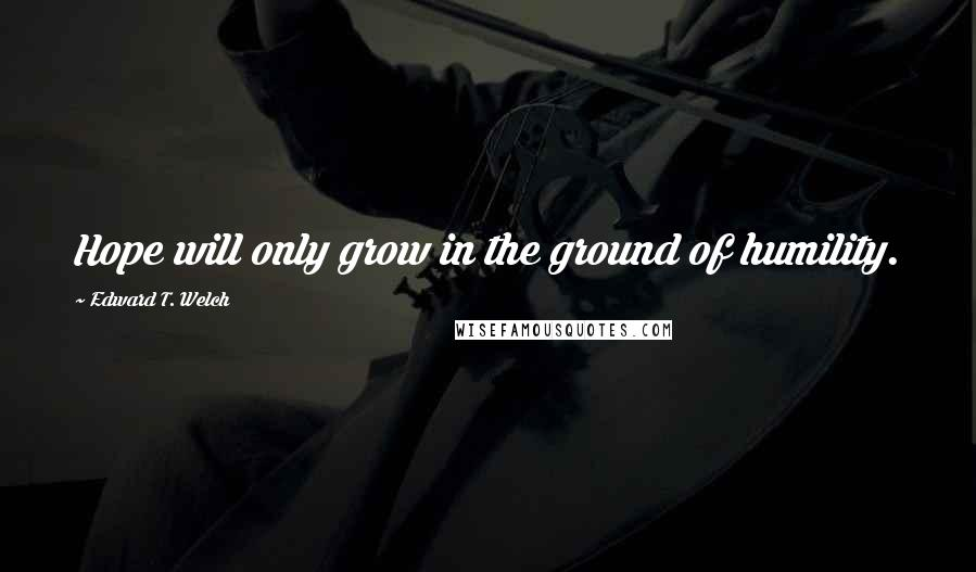 Edward T. Welch quotes: Hope will only grow in the ground of humility.