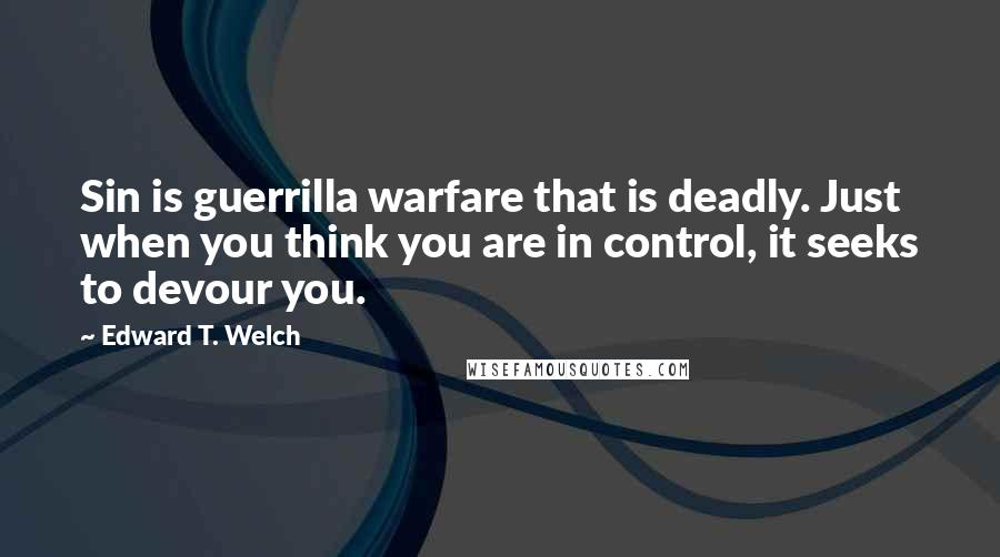 Edward T. Welch quotes: Sin is guerrilla warfare that is deadly. Just when you think you are in control, it seeks to devour you.