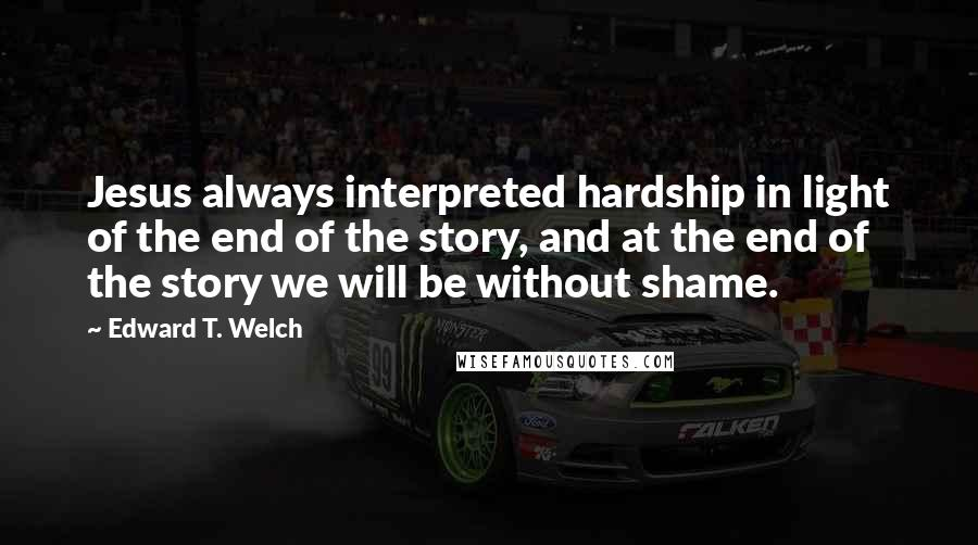 Edward T. Welch quotes: Jesus always interpreted hardship in light of the end of the story, and at the end of the story we will be without shame.