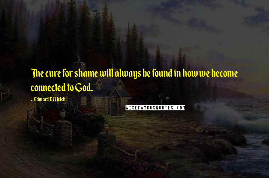 Edward T. Welch quotes: The cure for shame will always be found in how we become connected to God.