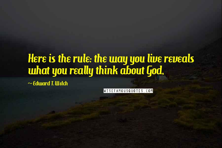 Edward T. Welch quotes: Here is the rule: the way you live reveals what you really think about God,