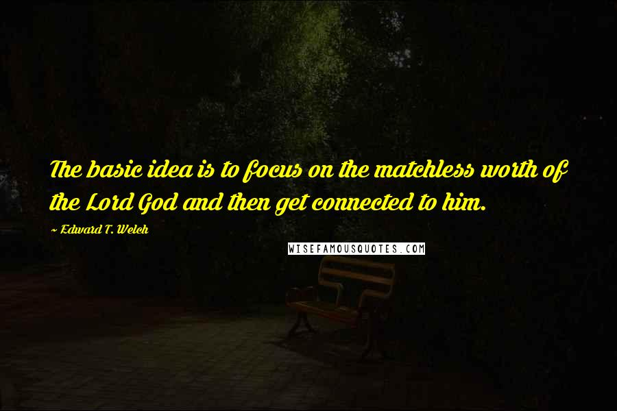 Edward T. Welch quotes: The basic idea is to focus on the matchless worth of the Lord God and then get connected to him.