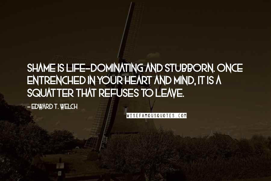 Edward T. Welch quotes: Shame is life-dominating and stubborn. Once entrenched in your heart and mind, it is a squatter that refuses to leave.