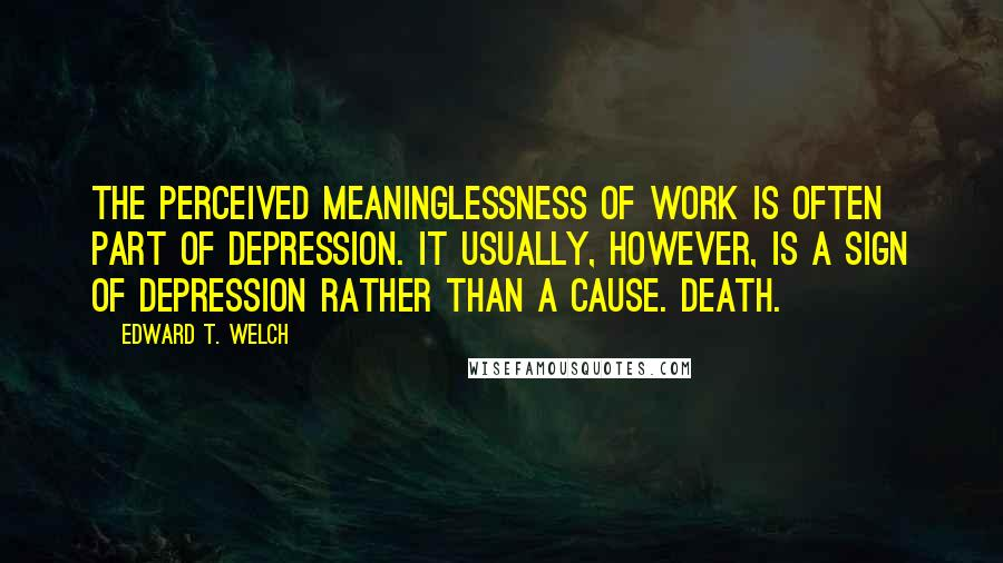 Edward T. Welch quotes: The perceived meaninglessness of work is often part of depression. It usually, however, is a sign of depression rather than a cause. Death.
