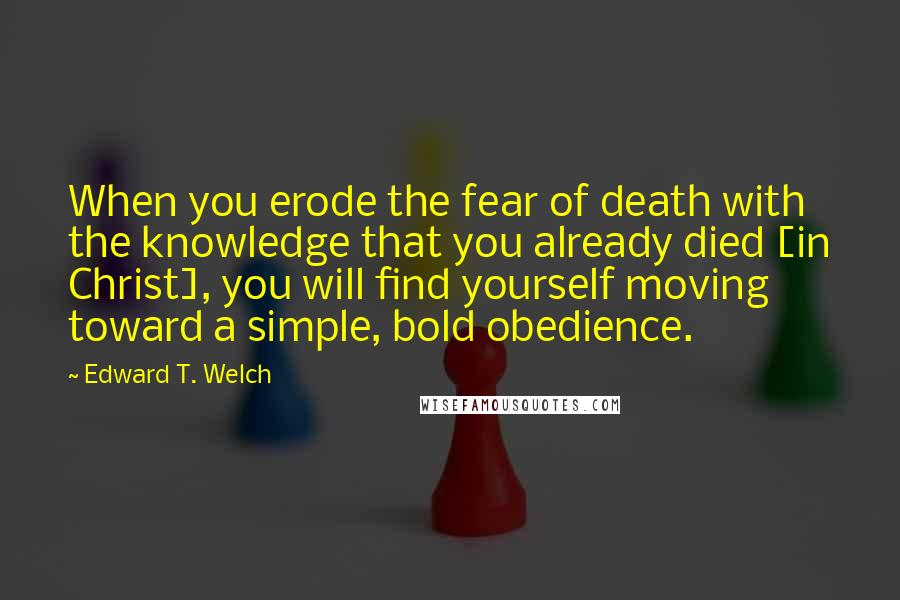 Edward T. Welch quotes: When you erode the fear of death with the knowledge that you already died [in Christ], you will find yourself moving toward a simple, bold obedience.