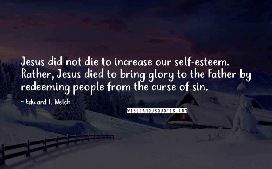 Edward T. Welch quotes: Jesus did not die to increase our self-esteem. Rather, Jesus died to bring glory to the Father by redeeming people from the curse of sin.