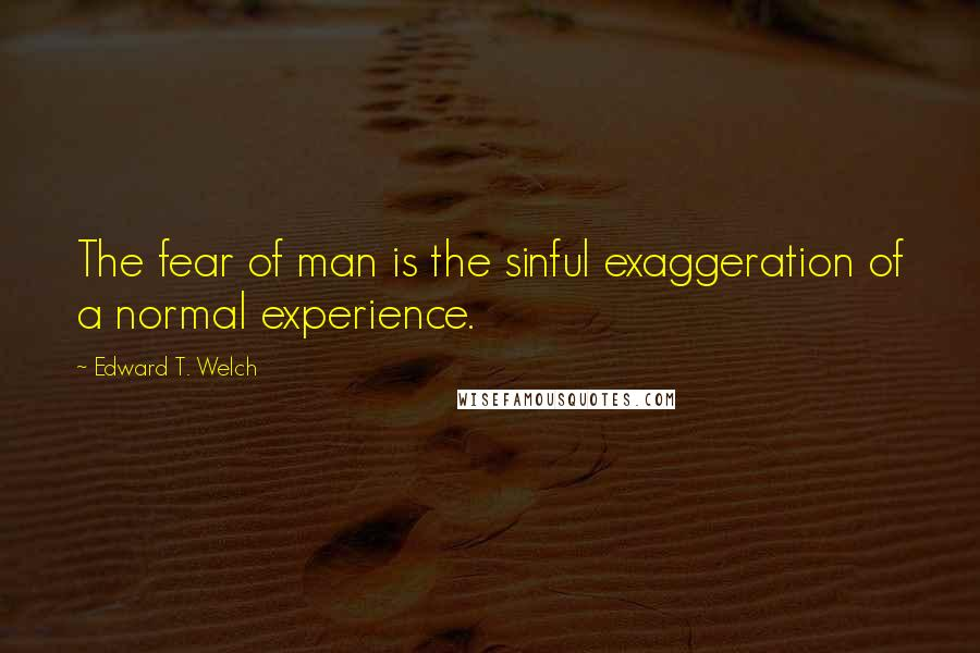 Edward T. Welch quotes: The fear of man is the sinful exaggeration of a normal experience.
