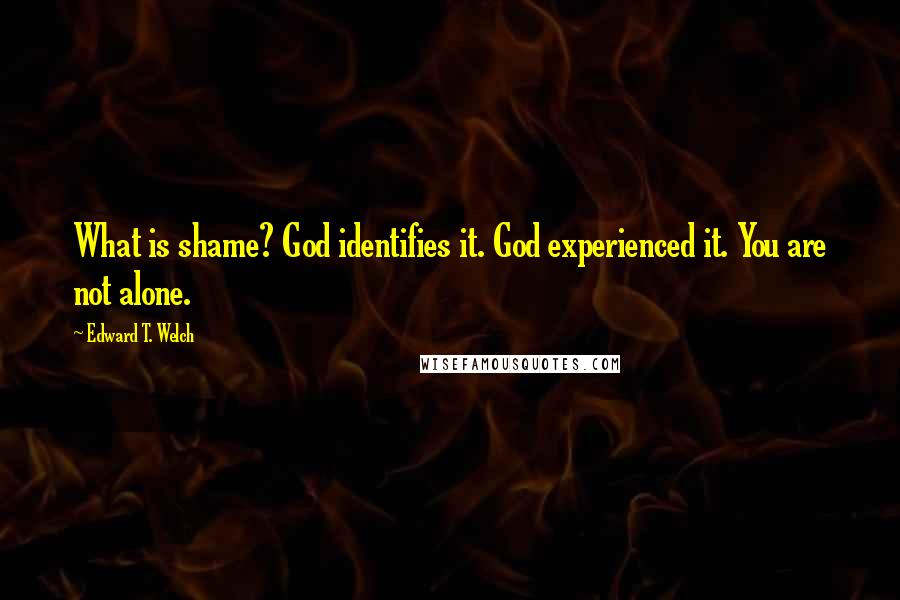 Edward T. Welch quotes: What is shame? God identifies it. God experienced it. You are not alone.