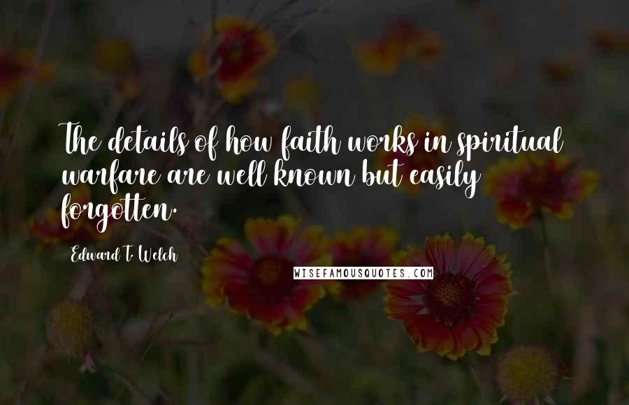 Edward T. Welch quotes: The details of how faith works in spiritual warfare are well known but easily forgotten.