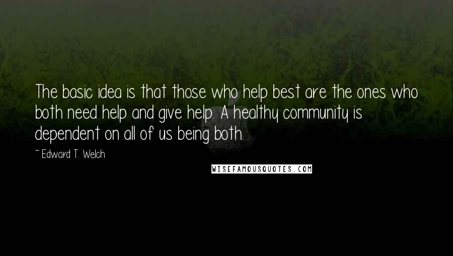 Edward T. Welch quotes: The basic idea is that those who help best are the ones who both need help and give help. A healthy community is dependent on all of us being both.