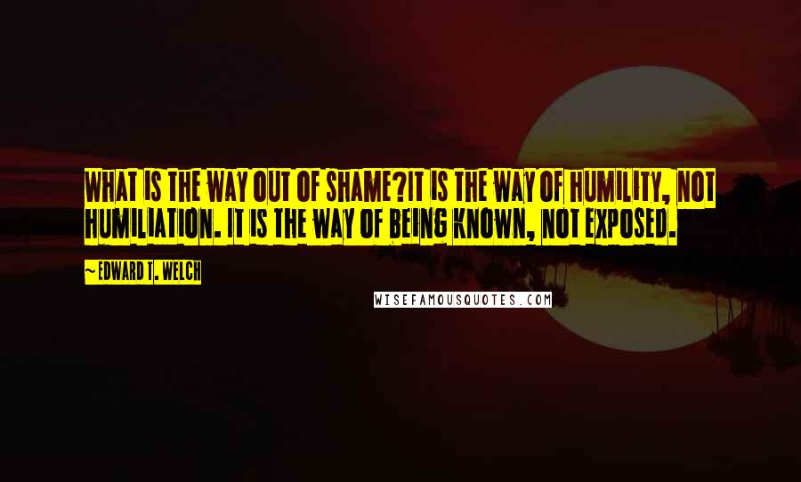 Edward T. Welch quotes: What is the way out of shame?It is the way of humility, not humiliation. It is the way of being known, not exposed.