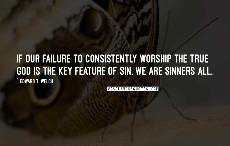 Edward T. Welch quotes: If our failure to consistently worship the true God is the key feature of sin, we are sinners all.