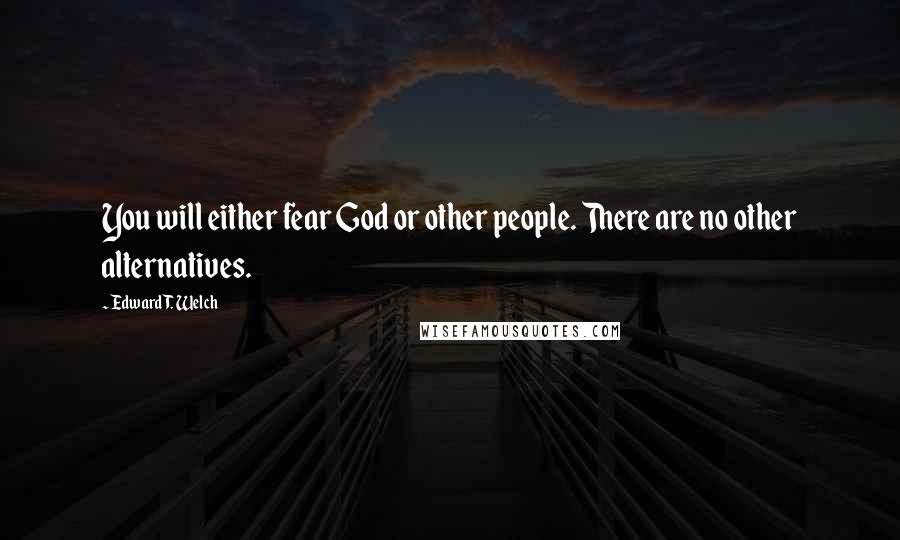 Edward T. Welch quotes: You will either fear God or other people. There are no other alternatives.