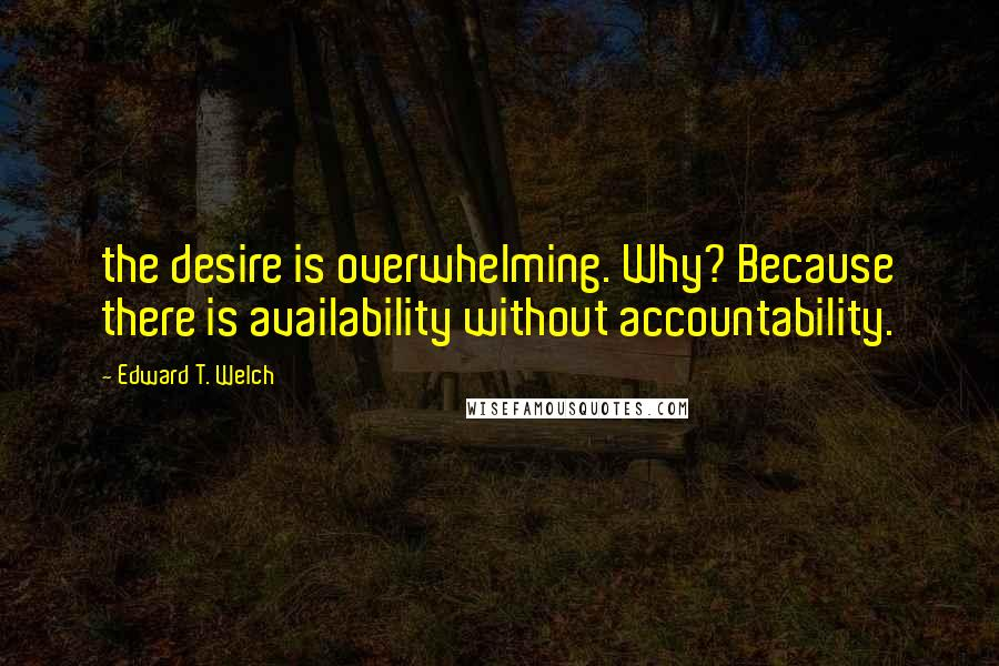 Edward T. Welch quotes: the desire is overwhelming. Why? Because there is availability without accountability.