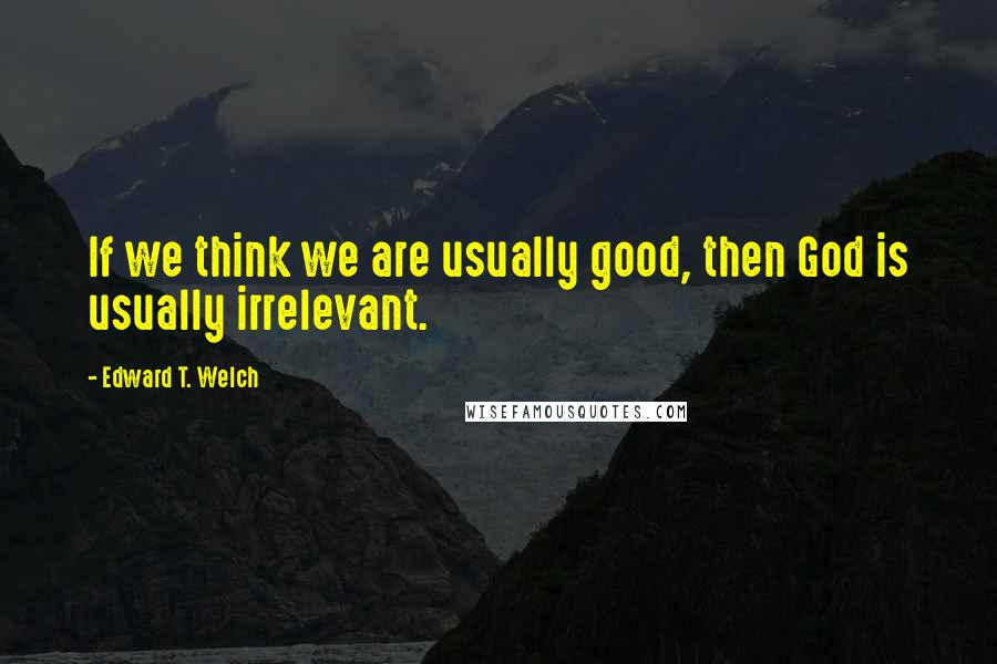 Edward T. Welch quotes: If we think we are usually good, then God is usually irrelevant.