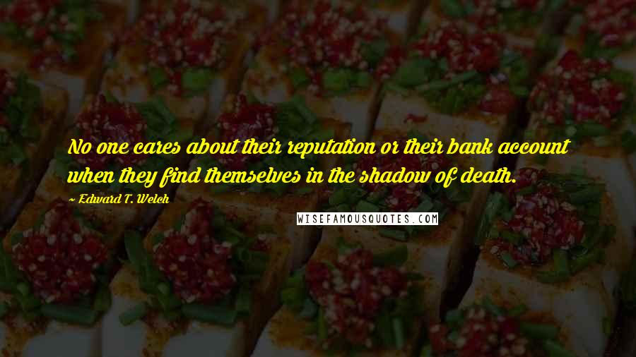 Edward T. Welch quotes: No one cares about their reputation or their bank account when they find themselves in the shadow of death.