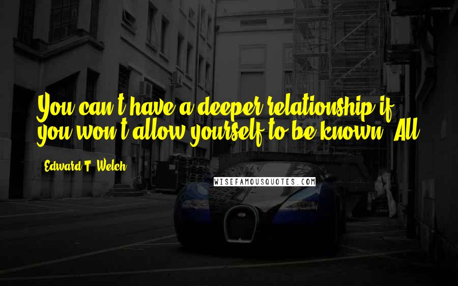 Edward T. Welch quotes: You can't have a deeper relationship if you won't allow yourself to be known. All