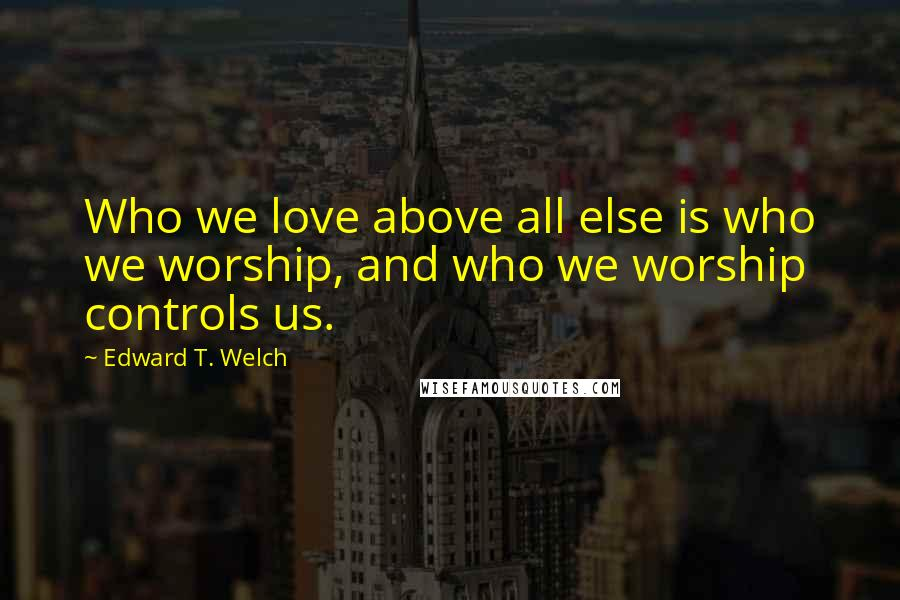 Edward T. Welch quotes: Who we love above all else is who we worship, and who we worship controls us.