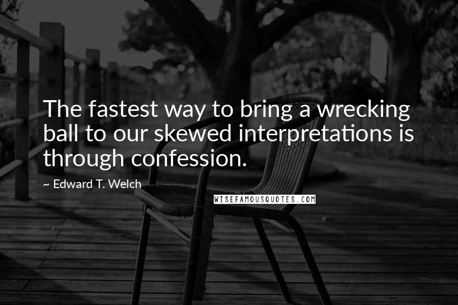 Edward T. Welch quotes: The fastest way to bring a wrecking ball to our skewed interpretations is through confession.