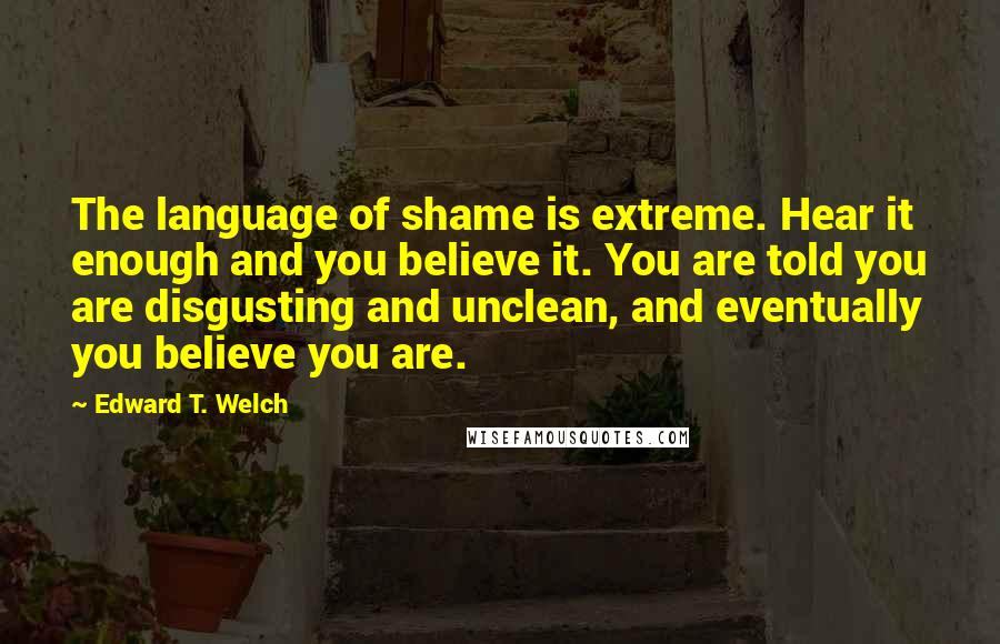 Edward T. Welch quotes: The language of shame is extreme. Hear it enough and you believe it. You are told you are disgusting and unclean, and eventually you believe you are.