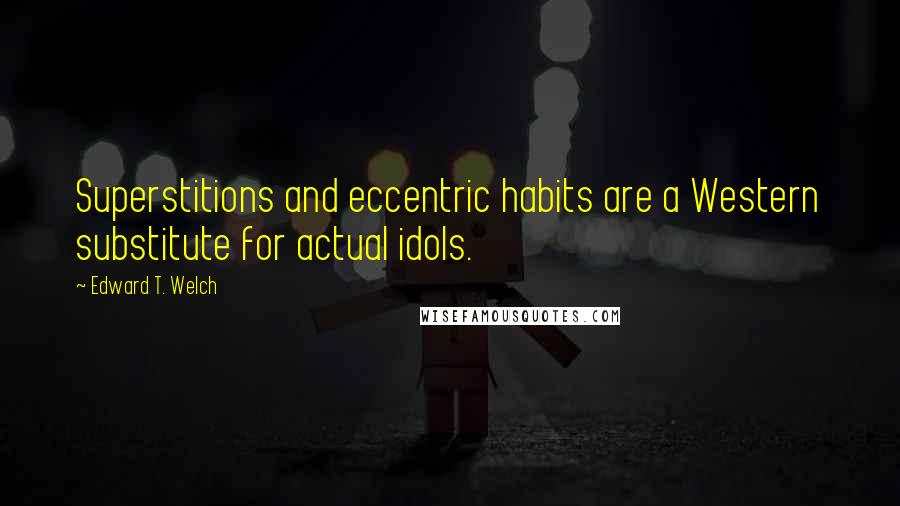 Edward T. Welch quotes: Superstitions and eccentric habits are a Western substitute for actual idols.