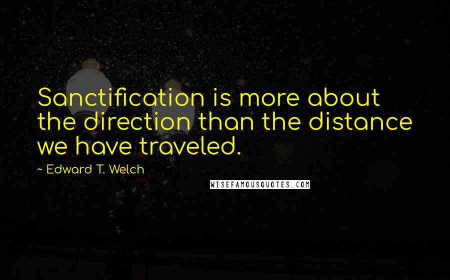 Edward T. Welch quotes: Sanctification is more about the direction than the distance we have traveled.