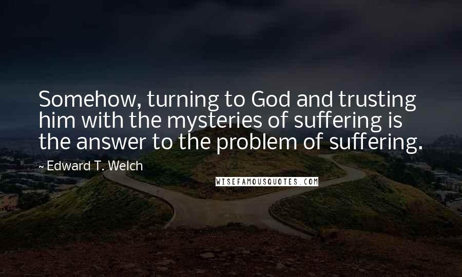 Edward T. Welch quotes: Somehow, turning to God and trusting him with the mysteries of suffering is the answer to the problem of suffering.