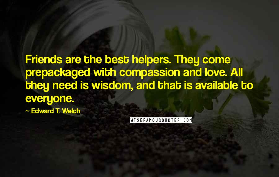 Edward T. Welch quotes: Friends are the best helpers. They come prepackaged with compassion and love. All they need is wisdom, and that is available to everyone.