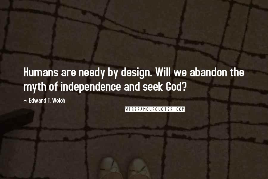 Edward T. Welch quotes: Humans are needy by design. Will we abandon the myth of independence and seek God?